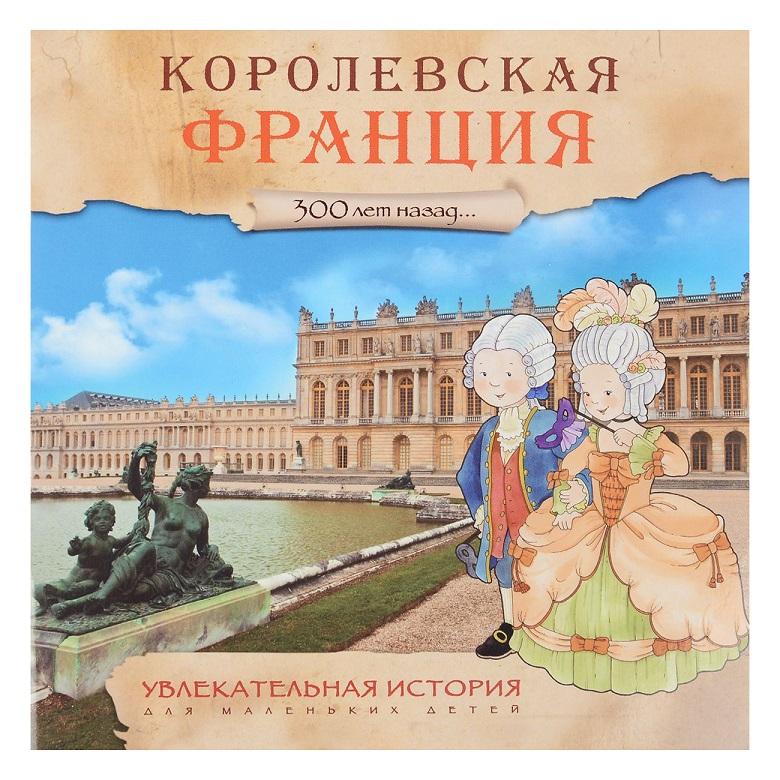 Увлекательная история для маленьких детей - Королевская ФранцияДля детей старшего возраста<br>Увлекательная история для маленьких детей - Королевская Франция<br>