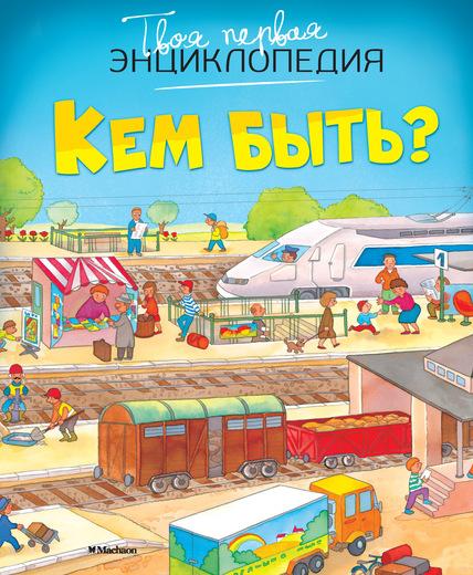 Твоя первая энциклопедия «Кем быть?»Книга знаний<br>Твоя первая энциклопедия «Кем быть?»<br>